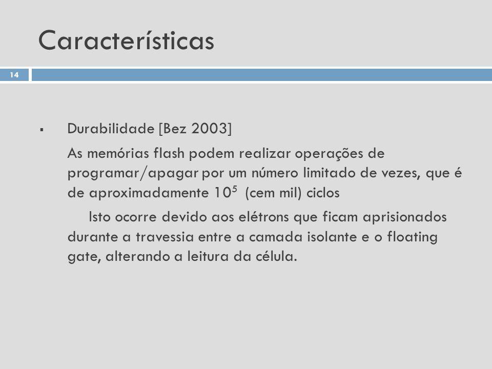 Características Durabilidade [Bez 2003] As memórias flash podem realizar operações de programar/apagar por um número limitado de vezes, que é de aprox