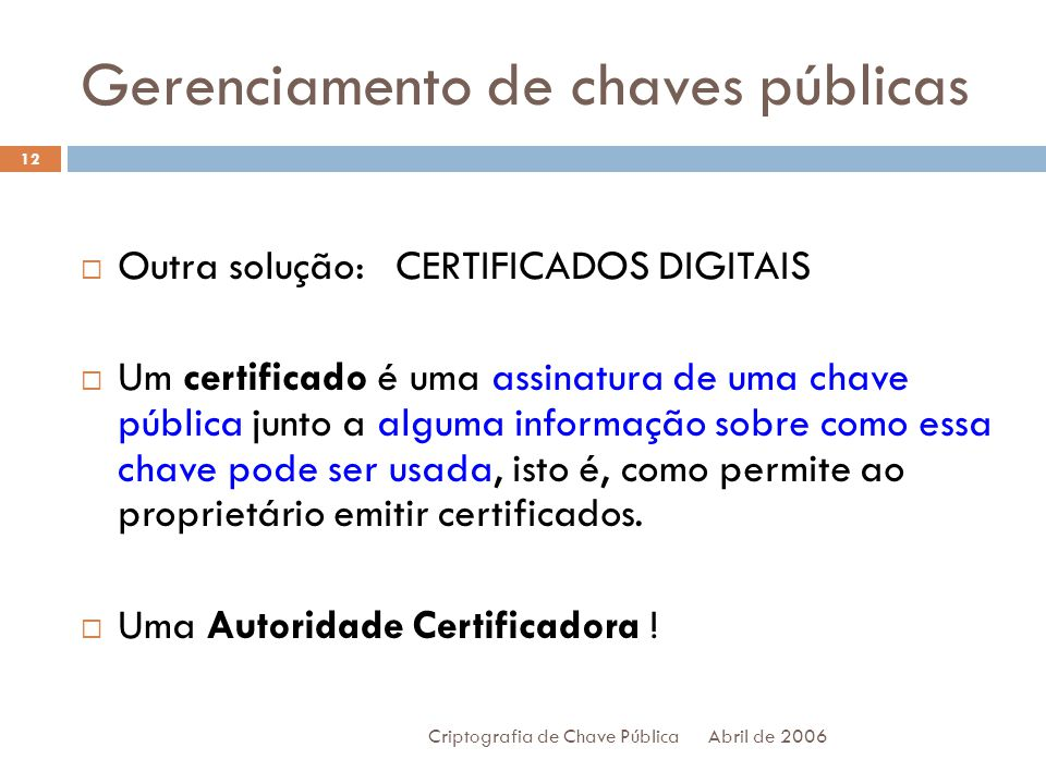 Gerenciamento de chaves públicas Abril de 2006 Criptografia de Chave Pública 12 Outra solução: CERTIFICADOS DIGITAIS Um certificado é uma assinatura de uma chave pública junto a alguma informação sobre como essa chave pode ser usada, isto é, como permite ao proprietário emitir certificados.