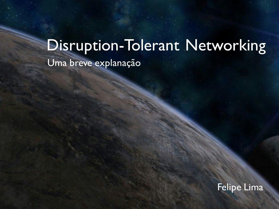 Disruption-Tolerant Networking Uma breve explanação Felipe Lima