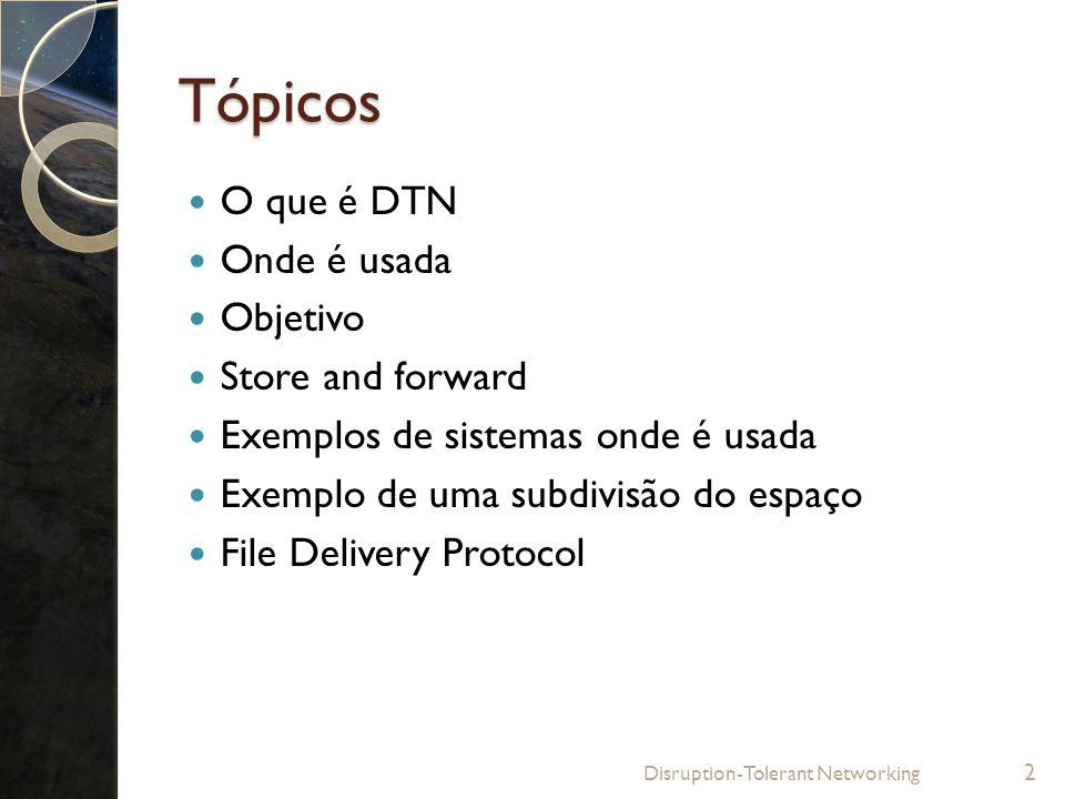Tópicos O que é DTN Onde é usada Objetivo Store and forward Exemplos de sistemas onde é usada Exemplo de uma subdivisão do espaço File Delivery Protoc