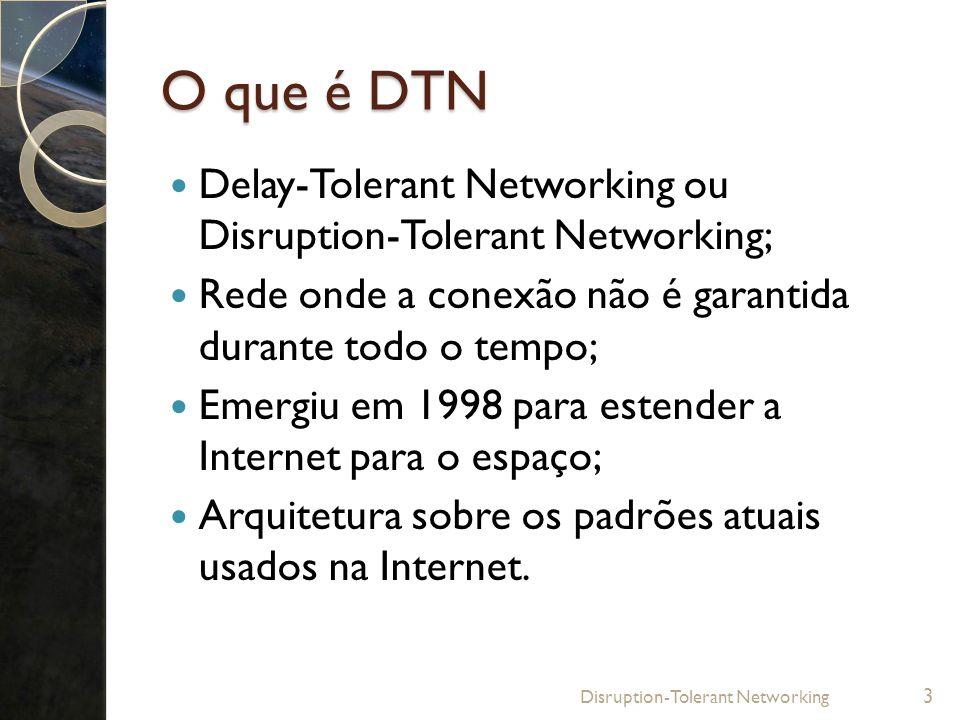 O que é DTN Delay-Tolerant Networking ou Disruption-Tolerant Networking; Rede onde a conexão não é garantida durante todo o tempo; Emergiu em 1998 par