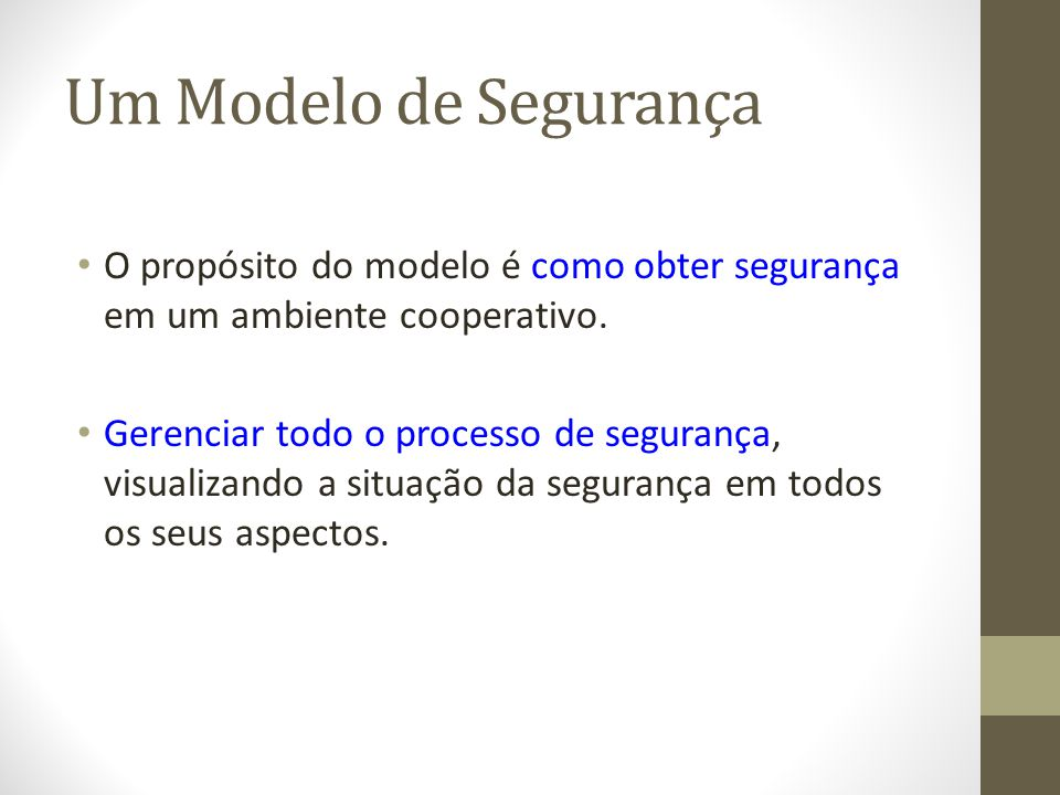 Um Modelo de Segurança O propósito do modelo é como obter segurança em um ambiente cooperativo. Gerenciar todo o processo de segurança, visualizando a
