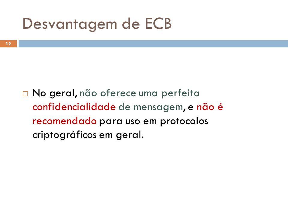 Desvantagem de ECB 12 No geral, não oferece uma perfeita confidencialidade de mensagem, e não é recomendado para uso em protocolos criptográficos em geral.