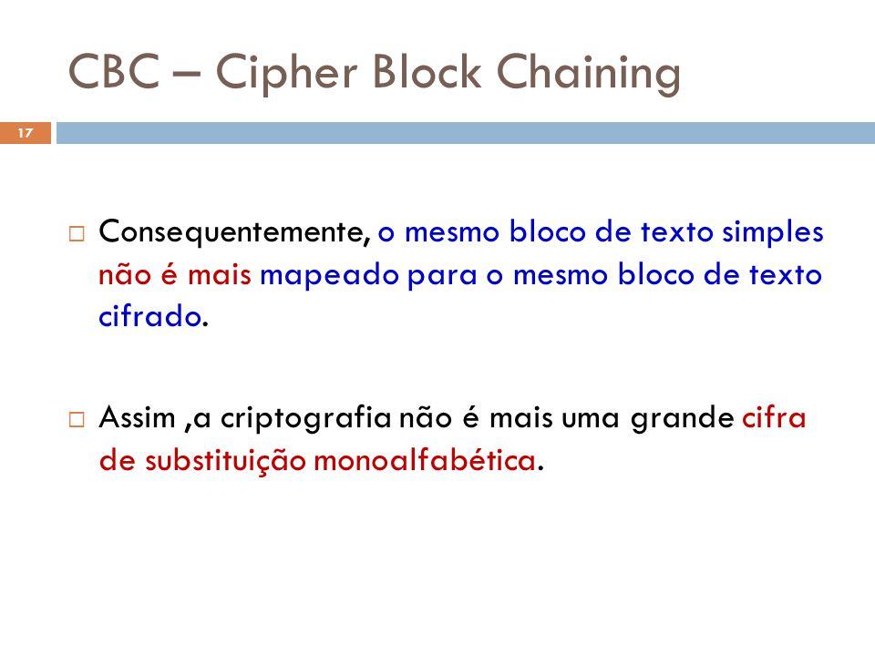 CBC – Cipher Block Chaining 17 Consequentemente, o mesmo bloco de texto simples não é mais mapeado para o mesmo bloco de texto cifrado.