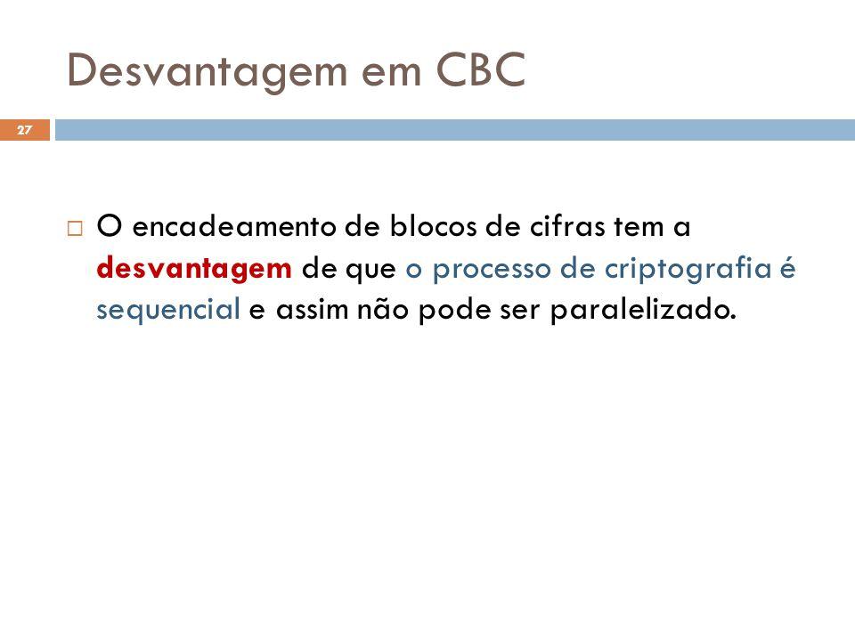 Desvantagem em CBC 27 O encadeamento de blocos de cifras tem a desvantagem de que o processo de criptografia é sequencial e assim não pode ser paralelizado.
