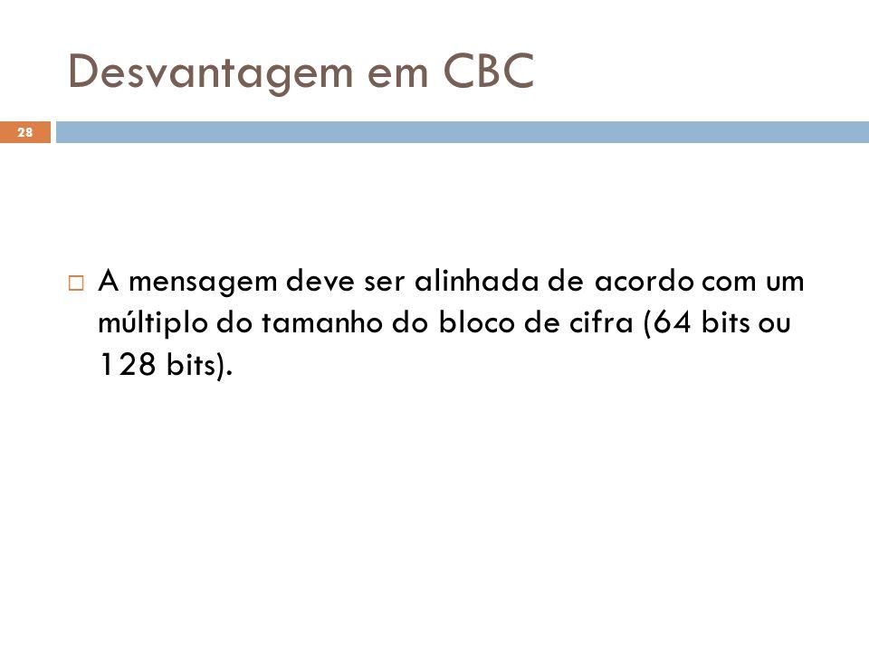 Desvantagem em CBC 28 A mensagem deve ser alinhada de acordo com um múltiplo do tamanho do bloco de cifra (64 bits ou 128 bits).