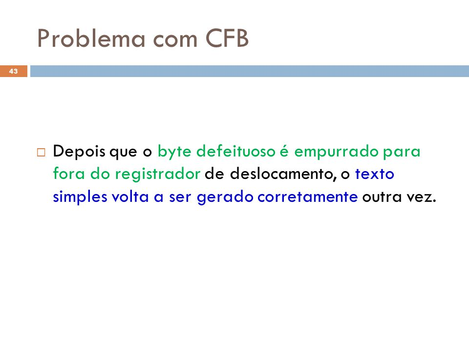 Problema com CFB 43 Depois que o byte defeituoso é empurrado para fora do registrador de deslocamento, o texto simples volta a ser gerado corretamente outra vez.