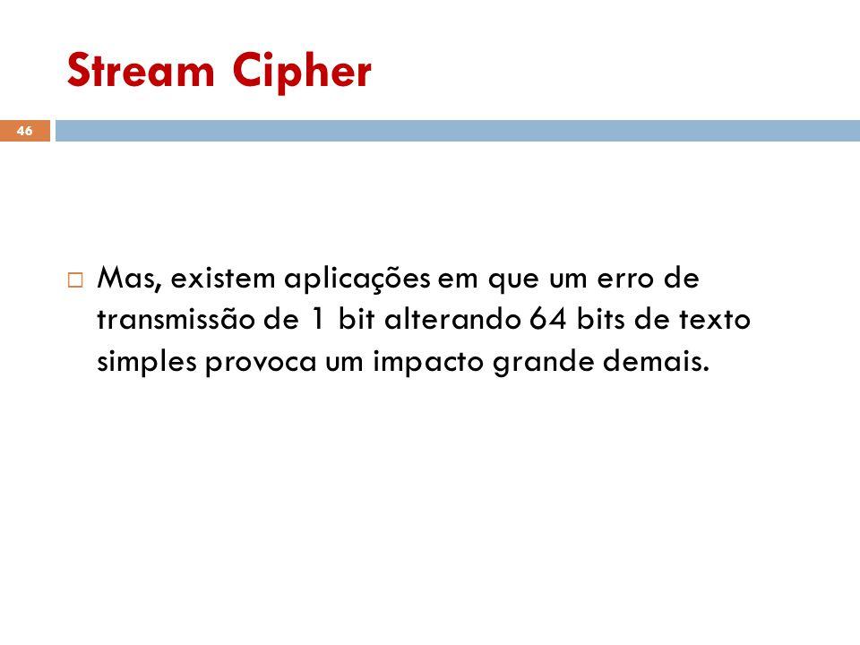 Stream Cipher 46 Mas, existem aplicações em que um erro de transmissão de 1 bit alterando 64 bits de texto simples provoca um impacto grande demais.