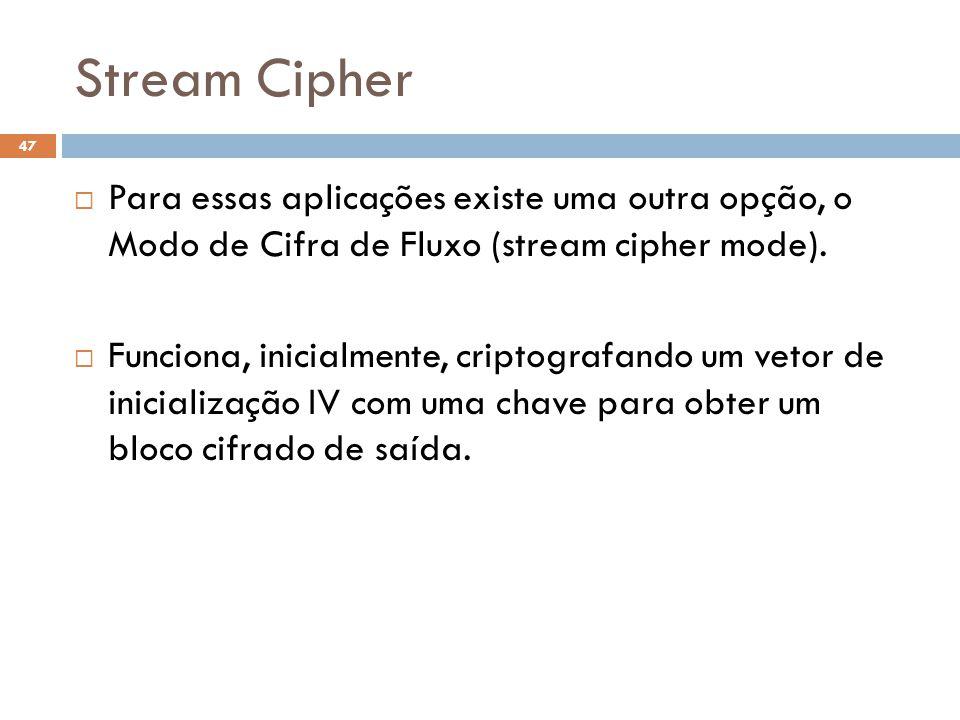 Stream Cipher 47 Para essas aplicações existe uma outra opção, o Modo de Cifra de Fluxo (stream cipher mode).