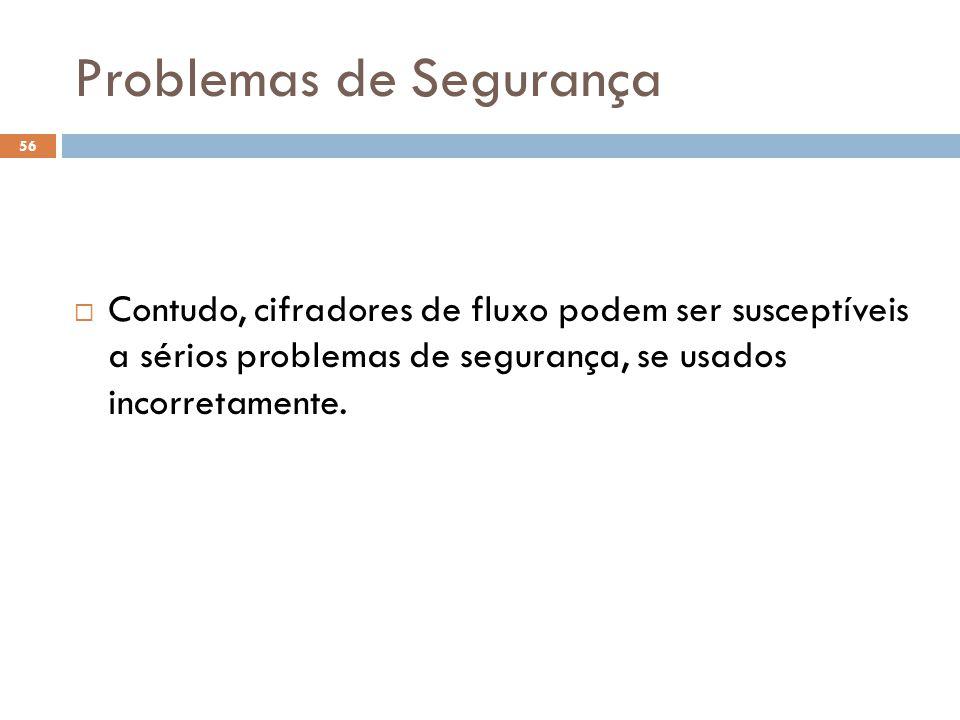 Problemas de Segurança 56 Contudo, cifradores de fluxo podem ser susceptíveis a sérios problemas de segurança, se usados incorretamente.