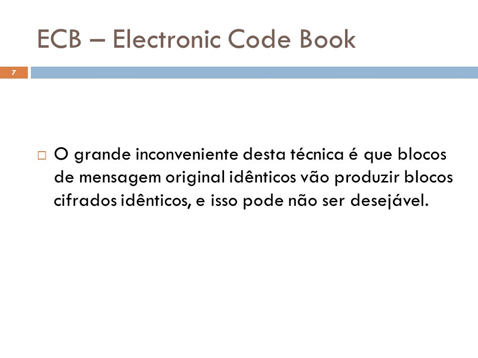 ECB – Electronic Code Book 7 O grande inconveniente desta técnica é que blocos de mensagem original idênticos vão produzir blocos cifrados idênticos, e isso pode não ser desejável.