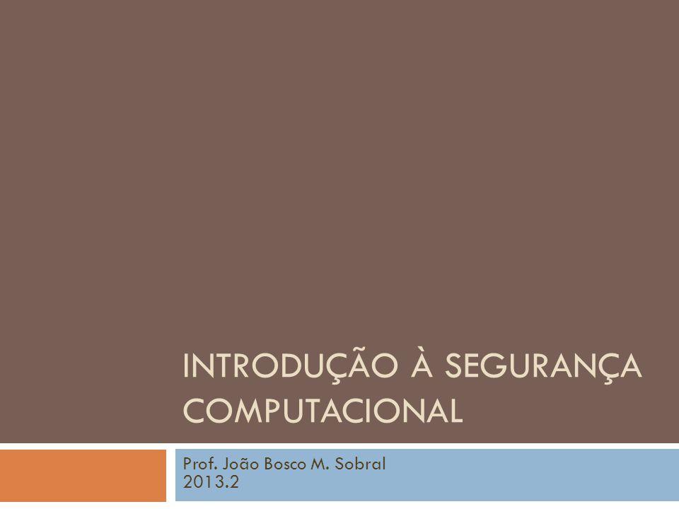 INTRODUÇÃO À SEGURANÇA COMPUTACIONAL Prof. João Bosco M. Sobral 2013.2
