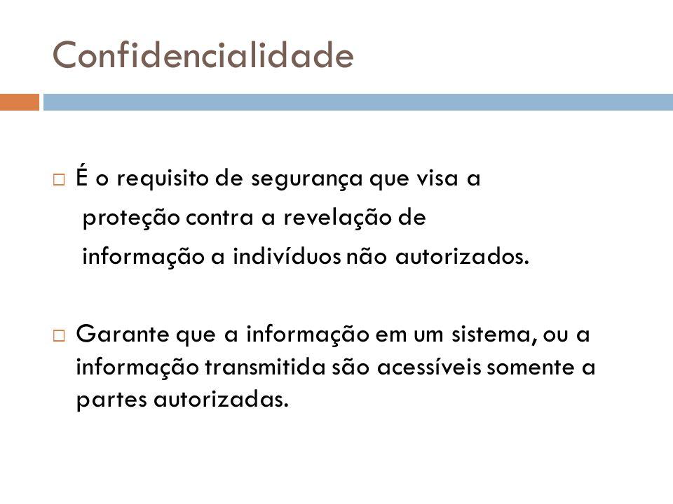 Confidencialidade É o requisito de segurança que visa a proteção contra a revelação de informação a indivíduos não autorizados. Garante que a informaç