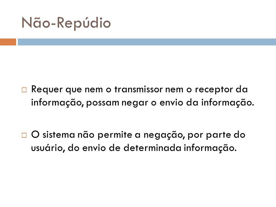 Não-Repúdio Requer que nem o transmissor nem o receptor da informação, possam negar o envio da informação. O sistema não permite a negação, por parte