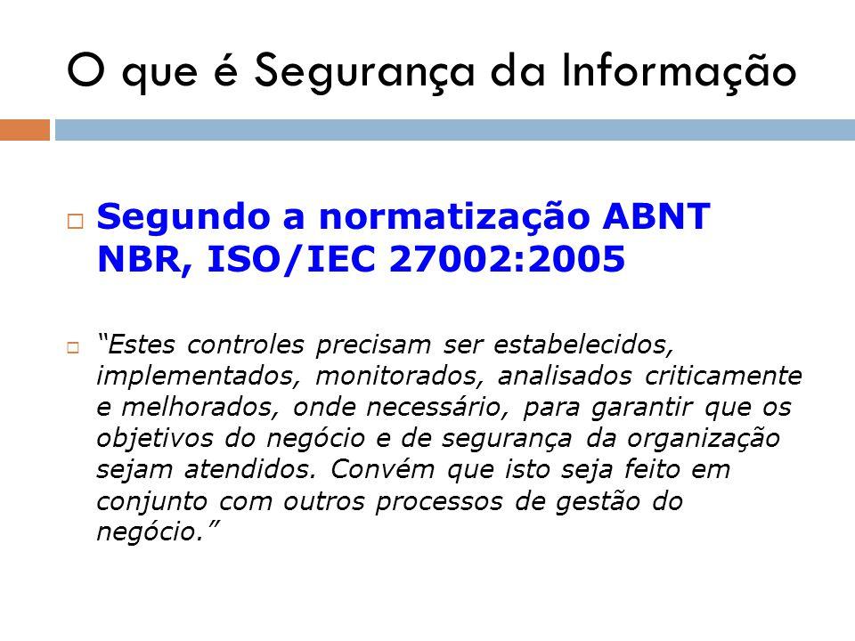 O que é Segurança da Informação Segundo a normatização ABNT NBR, ISO/IEC 27002:2005 Estes controles precisam ser estabelecidos, implementados, monitor