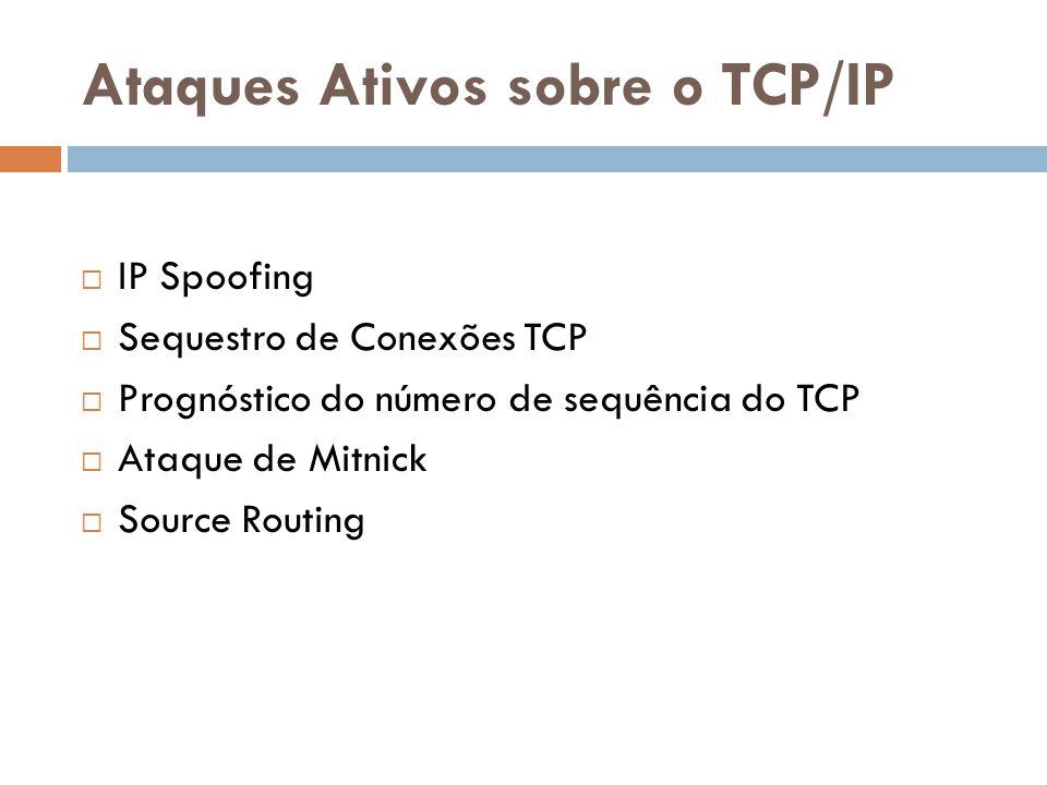Ataques Ativos sobre o TCP/IP IP Spoofing Sequestro de Conexões TCP Prognóstico do número de sequência do TCP Ataque de Mitnick Source Routing