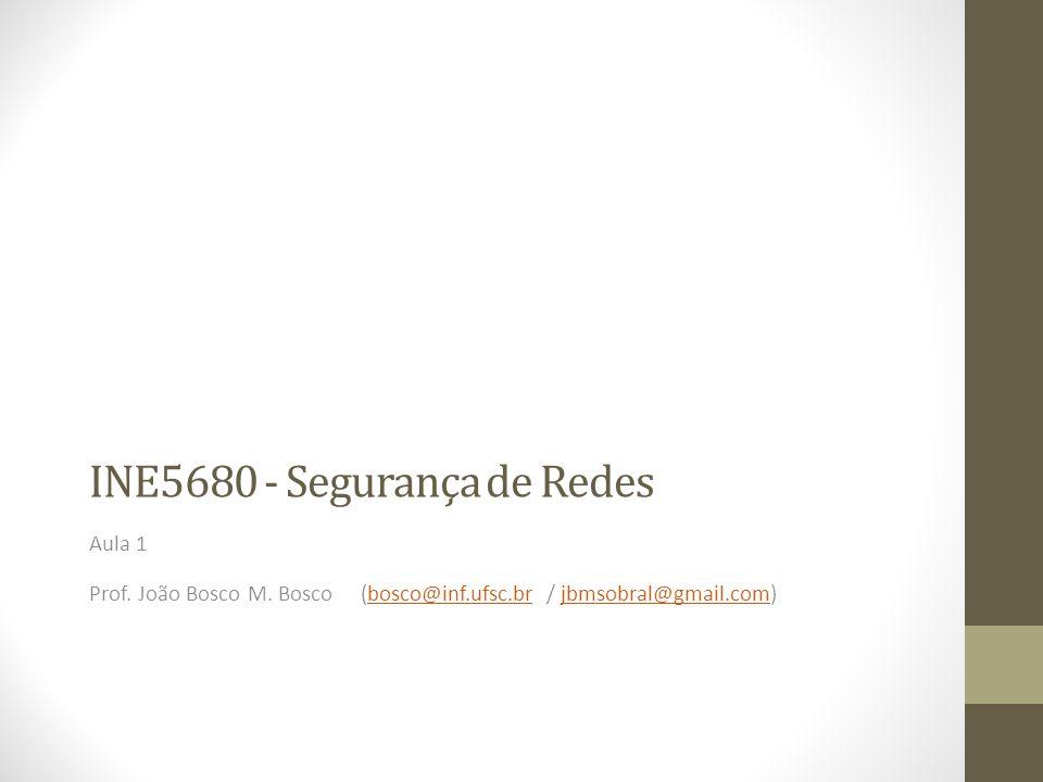 INE5680 - Segurança de Redes Aula 1 Prof. João Bosco M. Bosco (bosco@inf.ufsc.br / jbmsobral@gmail.com)bosco@inf.ufsc.brjbmsobral@gmail.com