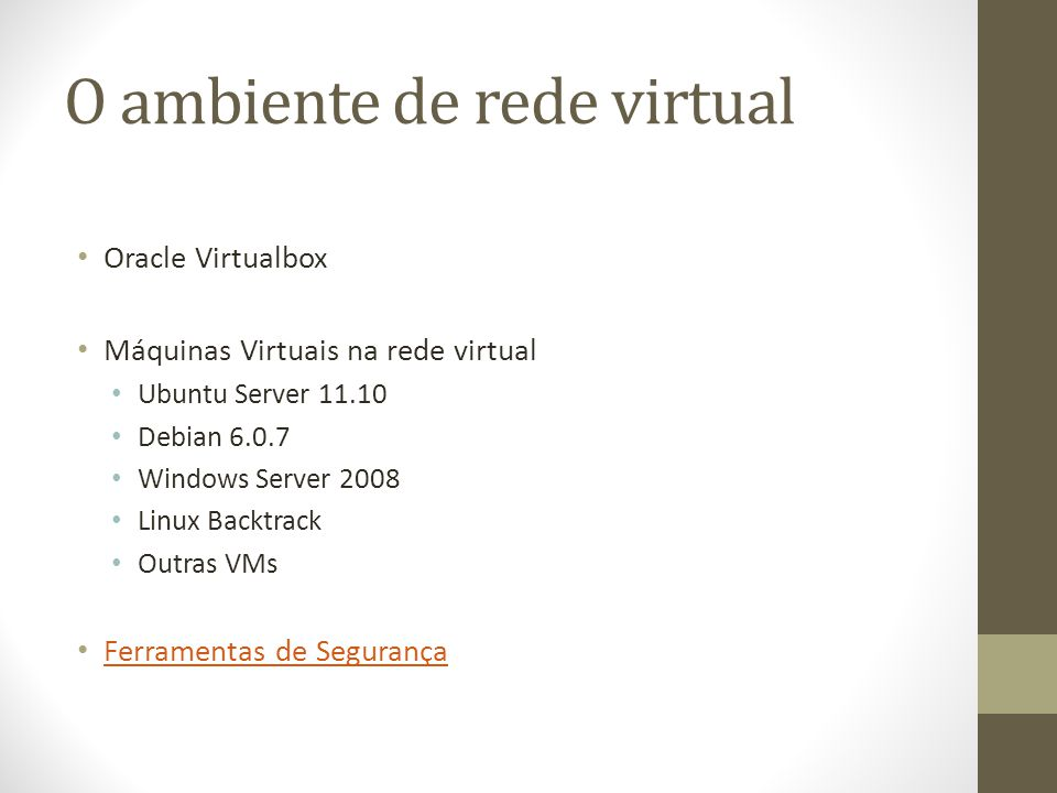 O ambiente de rede virtual Oracle Virtualbox Máquinas Virtuais na rede virtual Ubuntu Server 11.10 Debian 6.0.7 Windows Server 2008 Linux Backtrack Ou