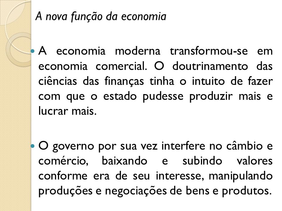 A nova função da economia A economia moderna transformou-se em economia comercial. O doutrinamento das ciências das finanças tinha o intuito de fazer