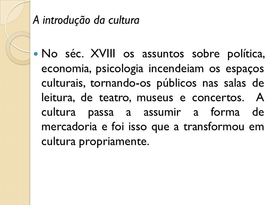A introdução da cultura No séc. XVIII os assuntos sobre política, economia, psicologia incendeiam os espaços culturais, tornando-os públicos nas salas