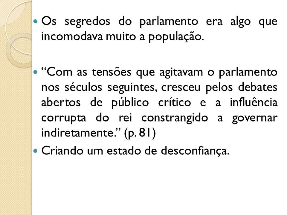 Os segredos do parlamento era algo que incomodava muito a população. Com as tensões que agitavam o parlamento nos séculos seguintes, cresceu pelos deb