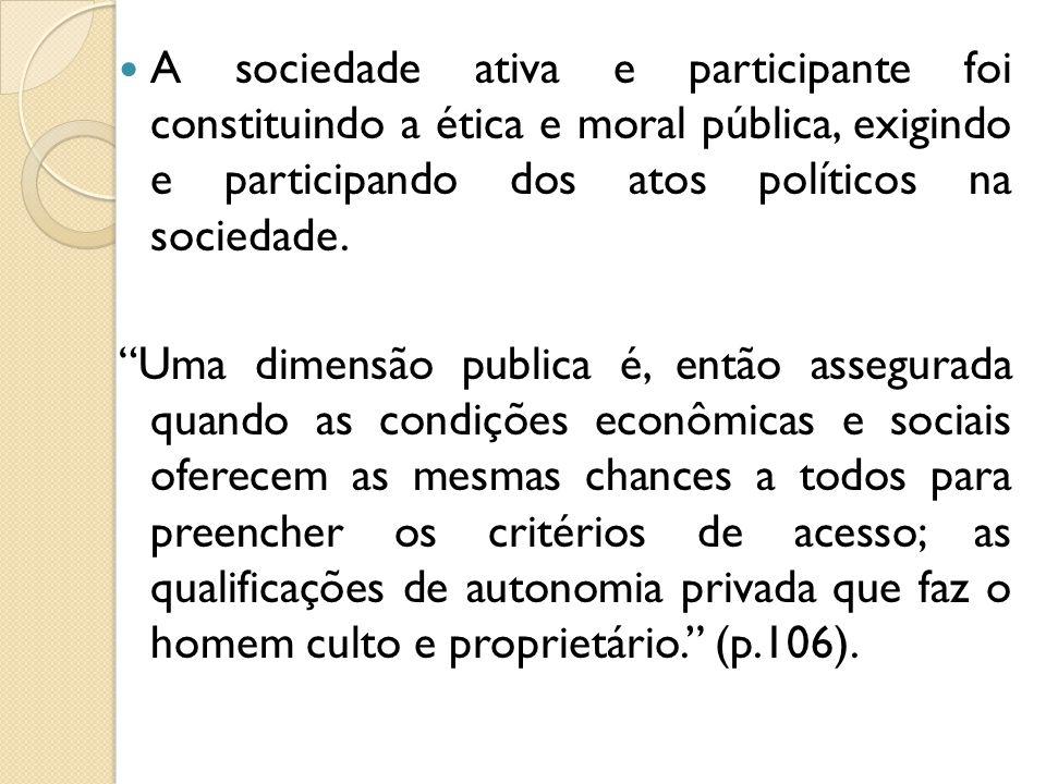 A sociedade ativa e participante foi constituindo a ética e moral pública, exigindo e participando dos atos políticos na sociedade. Uma dimensão publi