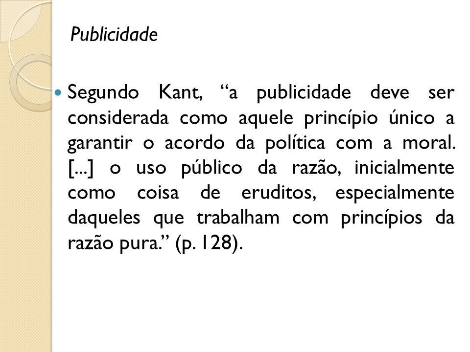 Publicidade Segundo Kant, a publicidade deve ser considerada como aquele princípio único a garantir o acordo da política com a moral. [...] o uso públ