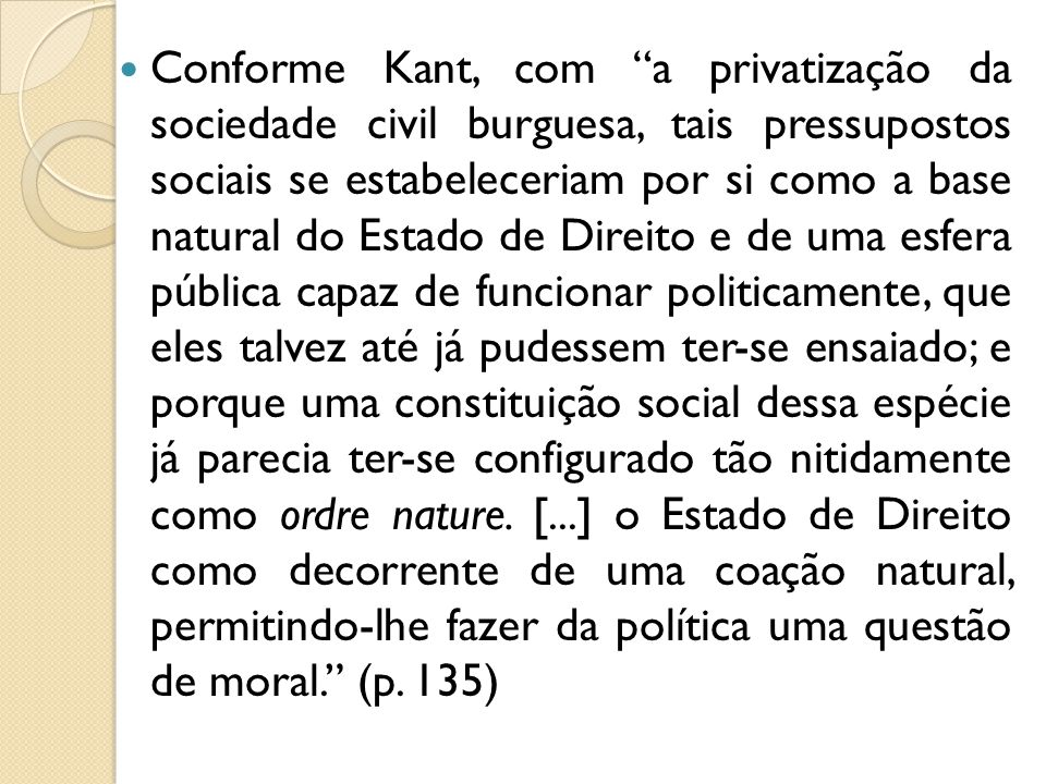 Conforme Kant, com a privatização da sociedade civil burguesa, tais pressupostos sociais se estabeleceriam por si como a base natural do Estado de Dir