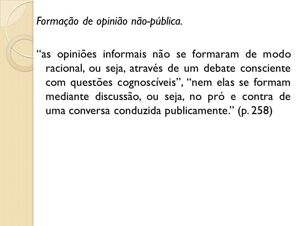 Formação de opinião não-pública. as opiniões informais não se formaram de modo racional, ou seja, através de um debate consciente com questões cognosc
