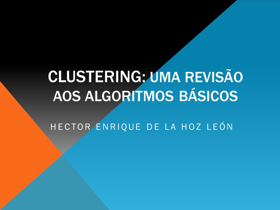 CLUSTERING: UMA REVISÃO AOS ALGORITMOS BÁSICOS HECTOR ENRIQUE DE LA HOZ LEÓN