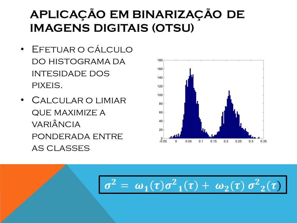 APLICAÇÃO EM BINARIZAÇÃO DE IMAGENS DIGITAIS (OTSU) Efetuar o cálculo do histograma da intesidade dos pixeis.