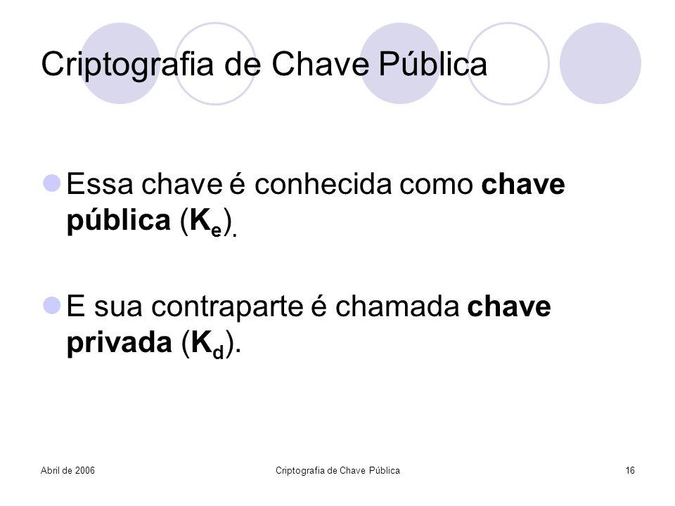 Abril de 2006Criptografia de Chave Pública16 Criptografia de Chave Pública Essa chave é conhecida como chave pública (K e ). E sua contraparte é chama