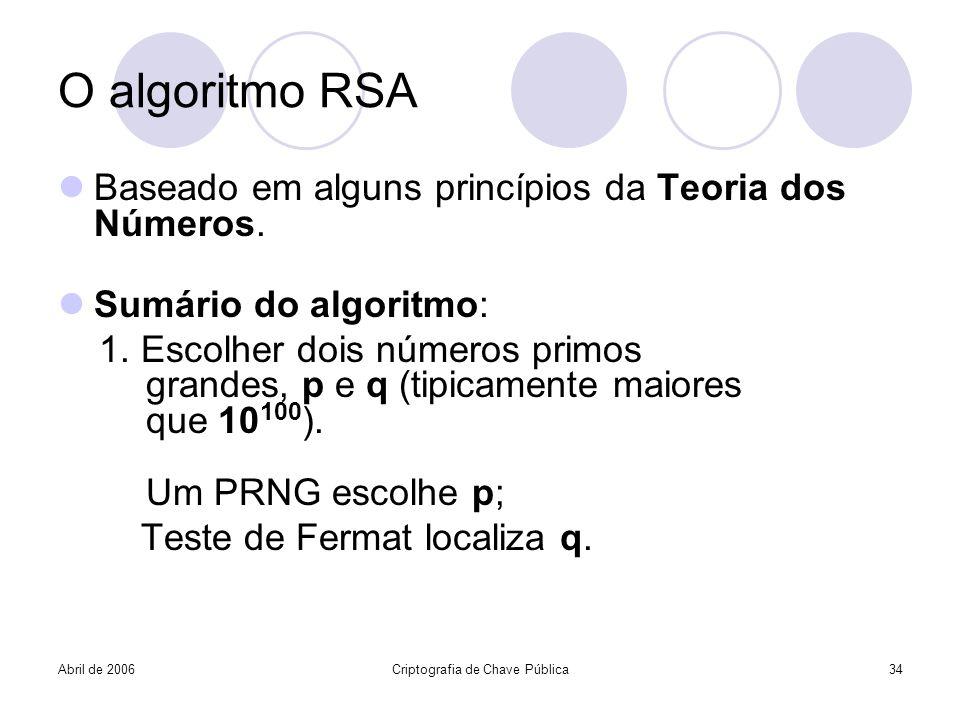 Abril de 2006Criptografia de Chave Pública34 O algoritmo RSA Baseado em alguns princípios da Teoria dos Números. Sumário do algoritmo: 1. Escolher doi