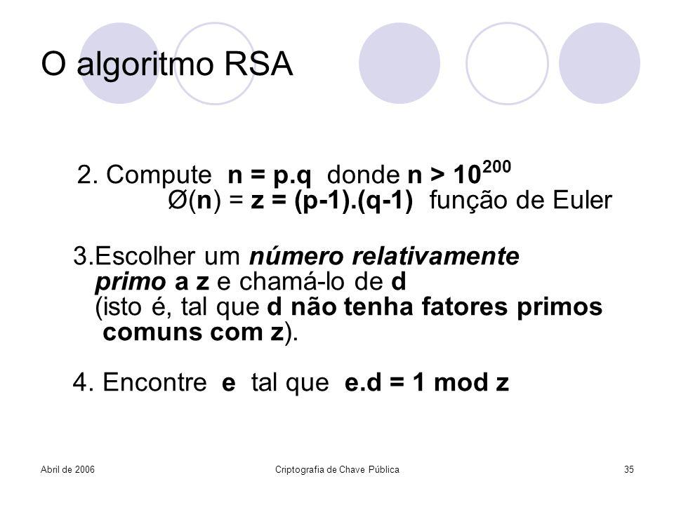 Abril de 2006Criptografia de Chave Pública35 O algoritmo RSA 2. Compute n = p.q donde n > 10 200 Ø(n) = z = (p-1).(q-1) função de Euler 3.Escolher um