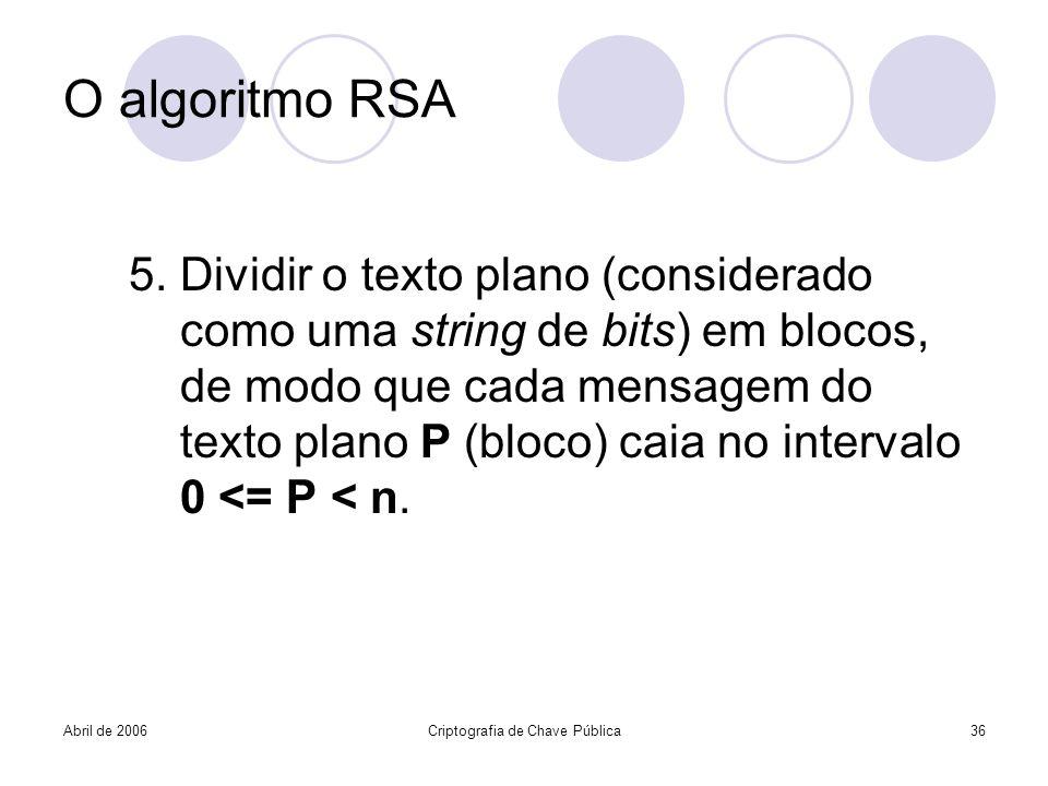 Abril de 2006Criptografia de Chave Pública36 O algoritmo RSA 5. Dividir o texto plano (considerado como uma string de bits) em blocos, de modo que cad