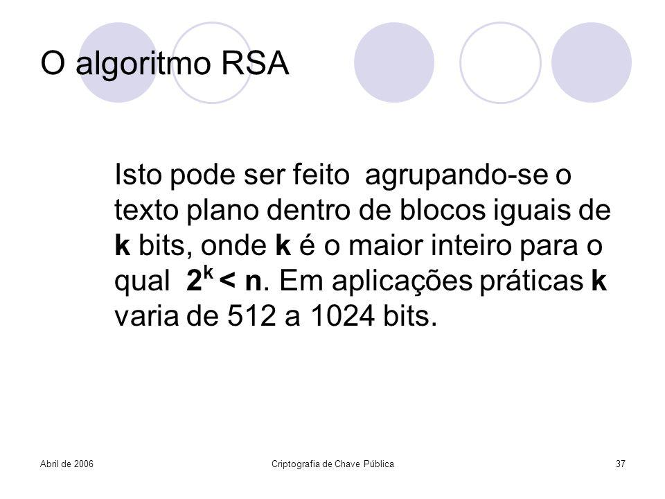 Abril de 2006Criptografia de Chave Pública37 O algoritmo RSA Isto pode ser feito agrupando-se o texto plano dentro de blocos iguais de k bits, onde k