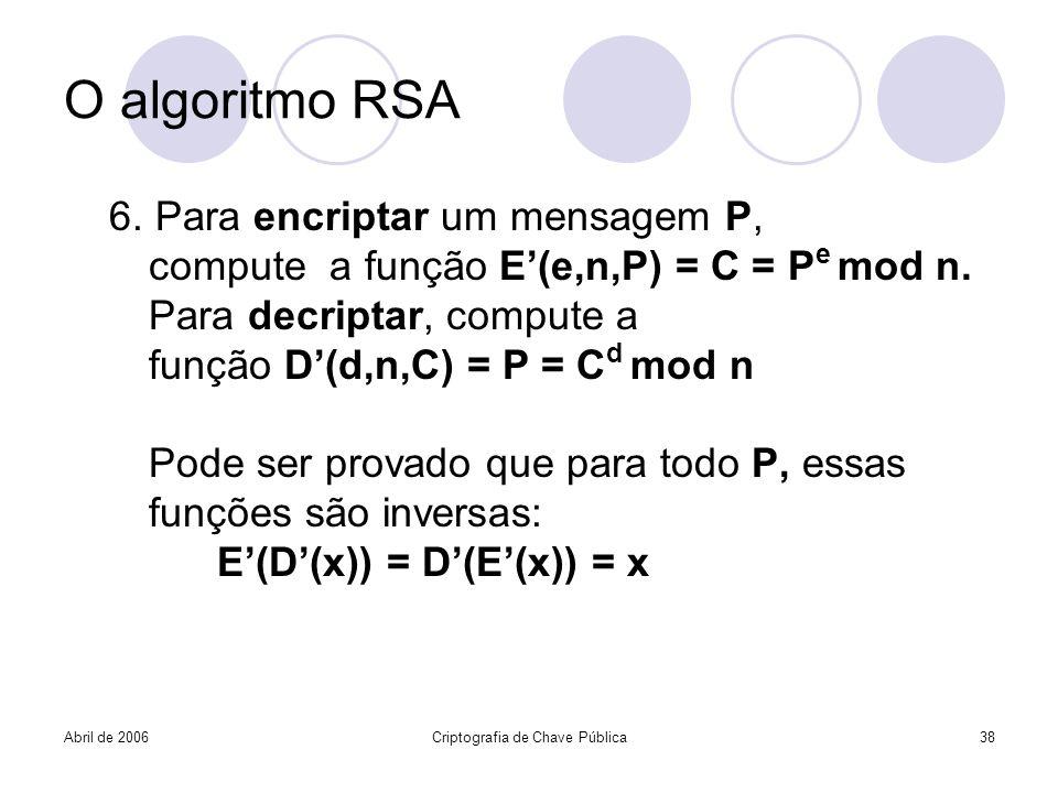 Abril de 2006Criptografia de Chave Pública38 O algoritmo RSA 6. Para encriptar um mensagem P, compute a função E(e,n,P) = C = P e mod n. Para decripta
