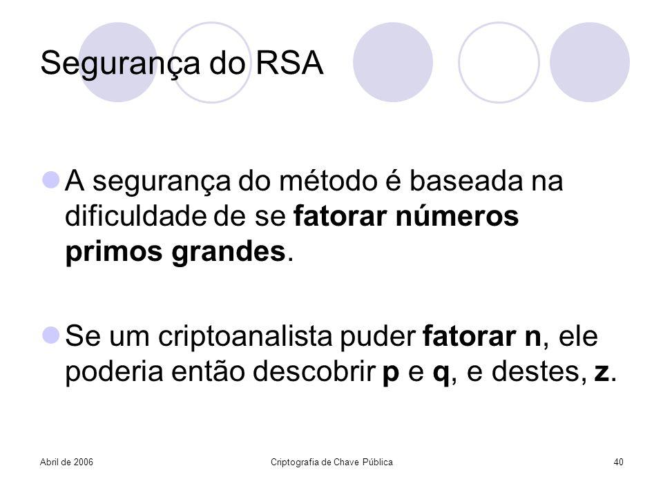 Abril de 2006Criptografia de Chave Pública40 Segurança do RSA A segurança do método é baseada na dificuldade de se fatorar números primos grandes. Se