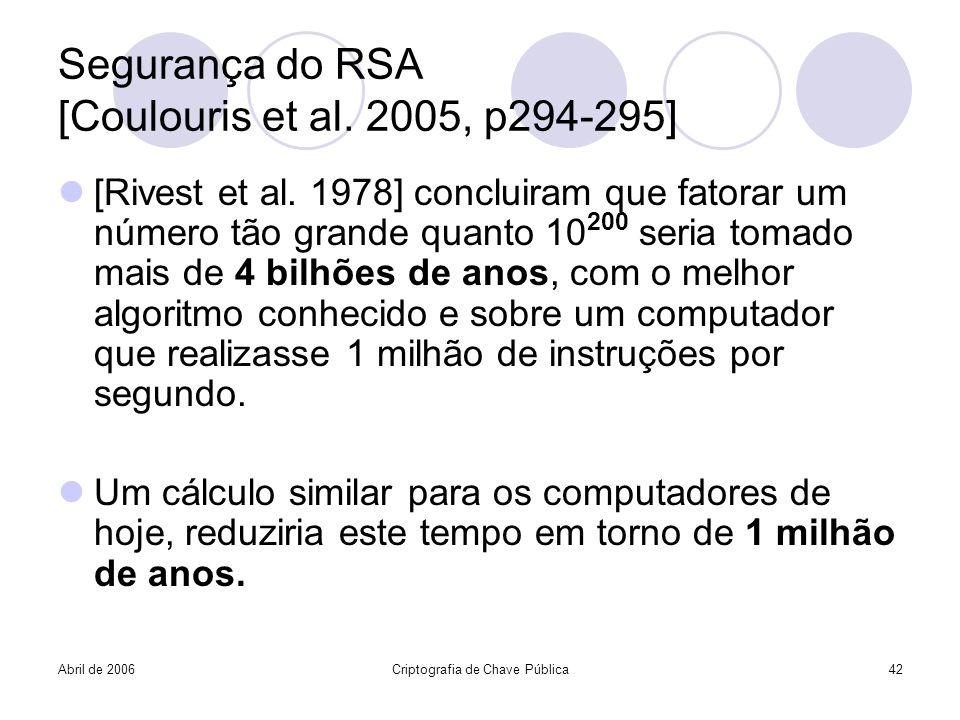 Abril de 2006Criptografia de Chave Pública42 Segurança do RSA [Coulouris et al. 2005, p294-295] [Rivest et al. 1978] concluiram que fatorar um número
