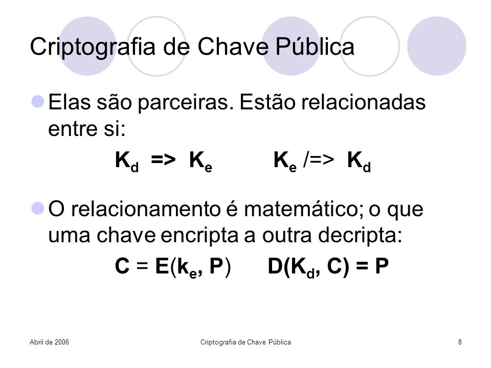 Abril de 2006Criptografia de Chave Pública8 Elas são parceiras. Estão relacionadas entre si: K d => K e K e /=> K d O relacionamento é matemático; o q