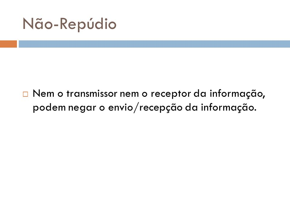Não-Repúdio Nem o transmissor nem o receptor da informação, podem negar o envio/recepção da informação.