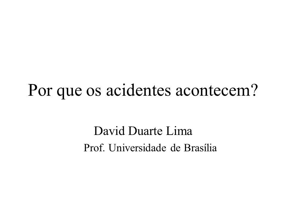 Por que os acidentes acontecem? David Duarte Lima Prof. Universidade de Brasília