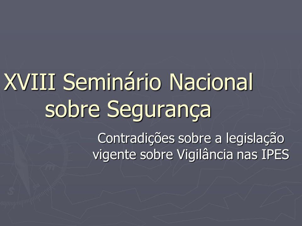 XVIII Seminário Nacional sobre Segurança Contradições sobre a legislação vigente sobre Vigilância nas IPES