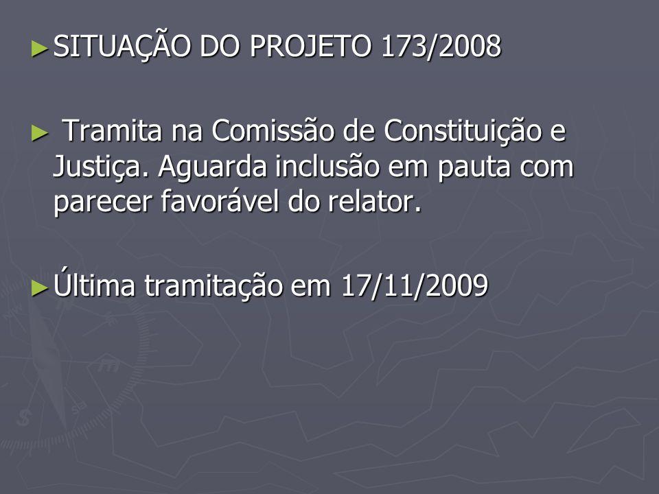 SITUAÇÃO DO PROJETO 173/2008 SITUAÇÃO DO PROJETO 173/2008 Tramita na Comissão de Constituição e Justiça. Aguarda inclusão em pauta com parecer favoráv