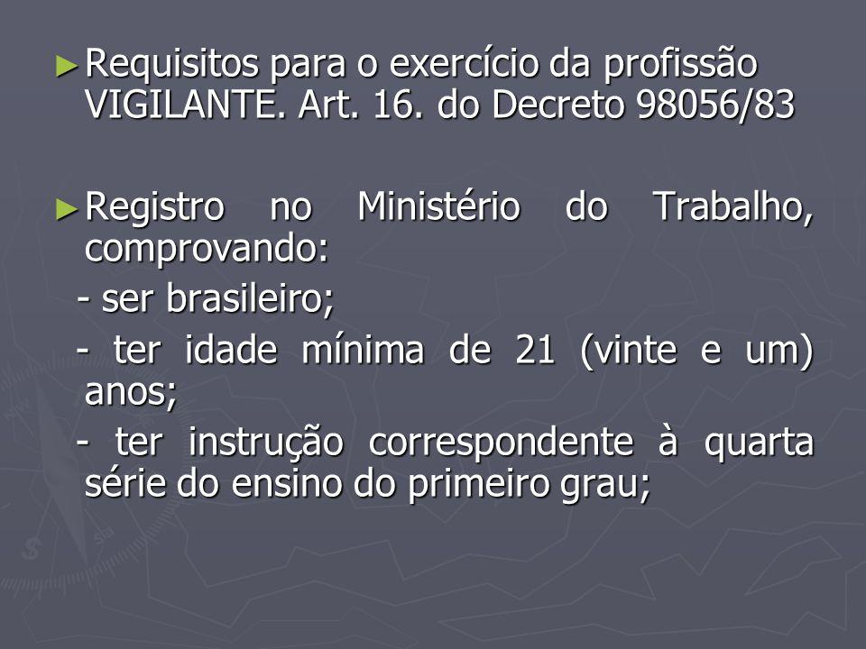 Requisitos para o exercício da profissão VIGILANTE. Art. 16. do Decreto 98056/83 Requisitos para o exercício da profissão VIGILANTE. Art. 16. do Decre