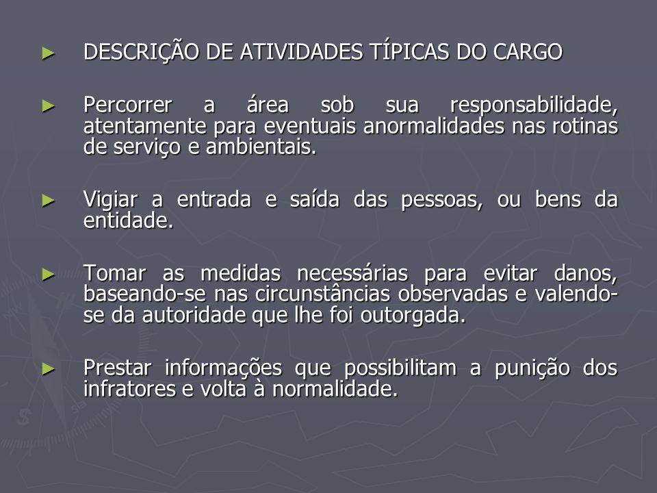 DESCRIÇÃO DE ATIVIDADES TÍPICAS DO CARGO DESCRIÇÃO DE ATIVIDADES TÍPICAS DO CARGO Percorrer a área sob sua responsabilidade, atentamente para eventuai