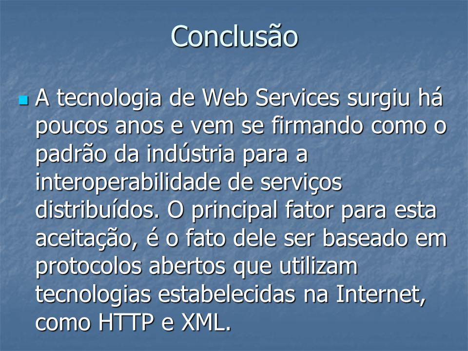 Conclusão A tecnologia de Web Services surgiu há poucos anos e vem se firmando como o padrão da indústria para a interoperabilidade de serviços distribuídos.