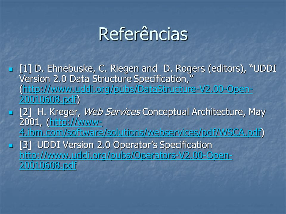 Referências [1] D. Ehnebuske, C. Riegen and D. Rogers (editors), UDDI Version 2.0 Data Structure Specification, (http://www.uddi.org/pubs/DataStructur