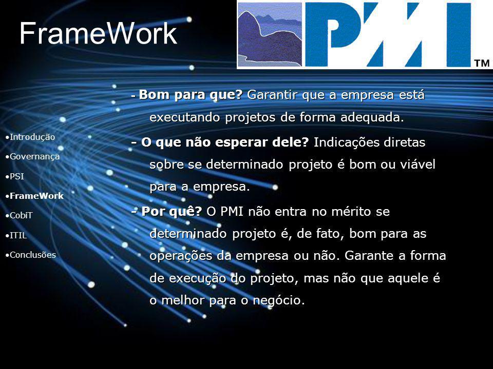 FrameWork Introdução Governança PSI FrameWork CobiT ITIL Conclusões - Bom para que? Garantir que a empresa está executando projetos de forma adequada.