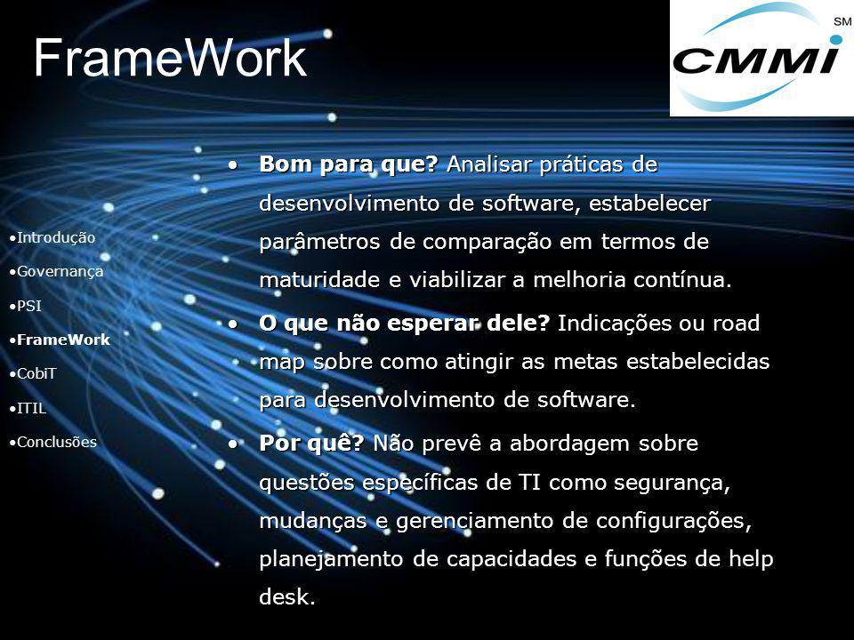 FrameWork Introdução Governança PSI FrameWork CobiT ITIL Conclusões Bom para que? Analisar práticas de desenvolvimento de software, estabelecer parâme